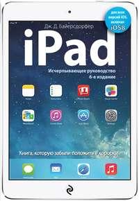 Байерсдорфер, Дж. Д.  - iPad. Исчерпывающее руководство