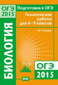 Рохлов, В. С.  - Подготовка к ОГЭ в 2015 году. Биология. Тематические работы для 8-9 классов