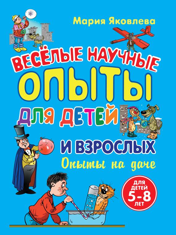 Мария Яковлева Веселые научные опыты для детей и взрослых. Опыты на даче ISBN: 978-5-699-54918-4 эксмо 7 научные опыты для детей