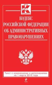 - Кодекс Российской Федерации об административных правонарушениях: текст с изменениями и дополнениями на 1 марта 2015 года