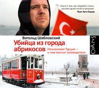 Шабловский, Витольд  - Убийца из города абрикосов. Незнакомая Турция – о чем молчат путеводители