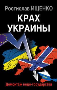 Ищенко, Ростислав  - Крах Украины. Демонтаж недо-государства