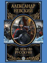 Невский, Александр  - За Землю Русскую!