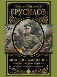 Брусилов, Алексей Алексеевич  - Мои воспоминания. Брусиловский прорыв