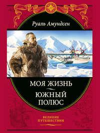 Амундсен, Руаль  - Моя жизнь. Южный полюс