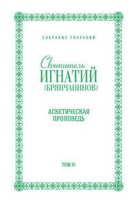 Брянчанинов, Святитель Игнатий  - Собрание творений. Том IV. Аскетическая проповедь