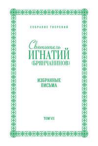 Брянчанинов, Святитель Игнатий  - Собрание творений. Том VII. Избранные письма