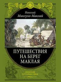 Миклухо-Маклай, Николай Николаевич  - Путешествие на берег Маклая