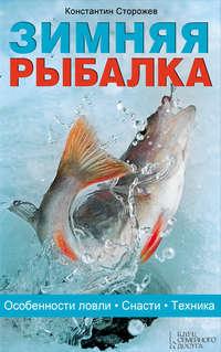 Сторожев, Константин  - Зимняя рыбалка. Особенности ловли. Снасти. Техника