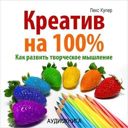 Лекс Купер Креатив на 100%. Как развить творческое мышление хочу начать бизнес посуда вилари где можно