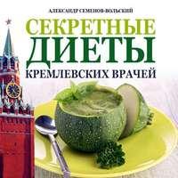 Семенов-Вольский, Александр  - Секретные диеты кремлевских врачей