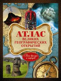 Шемарин, Андрей  - Атлас великих географических открытий. Всех времен и народов
