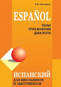 Григорьев, С. В.  - Испанский язык для школьников и абитуриентов: темы, упражнения, диалоги
