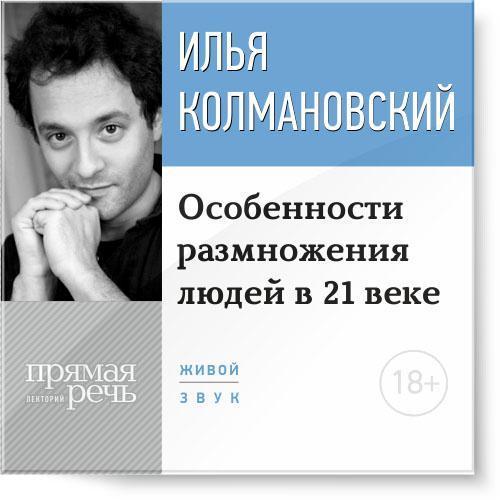 Илья Колмановский Лекция 18+ «Особенности размножения людей в 21 веке» илья колмановский лекция технологии будущего в сегодняшней медицине