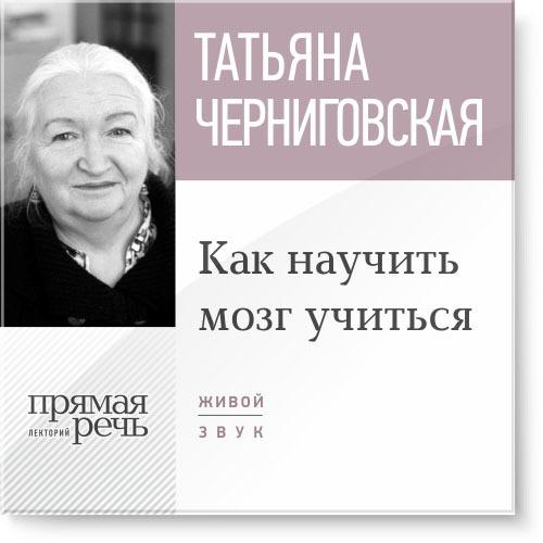 Татьяна Черниговская Лекция «Как научить мозг учиться»