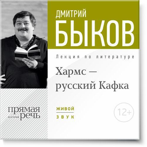 Дмитрий Быков Лекция «Хармс – русский Кафка»