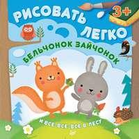 Шигарова, Юлия  - Бельчонок, зайчонок и все-все-все в лесу. Рисовать легко!
