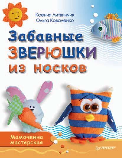 Ксения Литвинчик Забавные зверюшки из носков. Мамочкина мастерская литвинчик к развивающие игрушки для малышей мамочкина мастерская