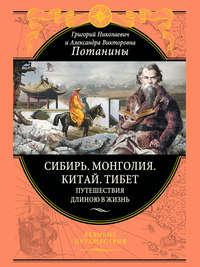 Потанин, Г.Н.  - Сибирь. Монголия. Китай. Тибет. Путешествия длиною в жизнь