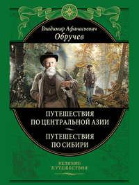 Обручев, Владимир  - От Кяхты до Кульджи: путешествие в Центральную Азию и китай. Мои путешествия по Сибири