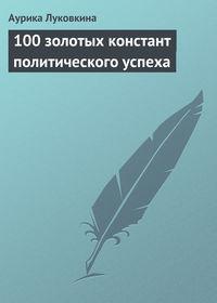 - 100 золотых констант политического успеха