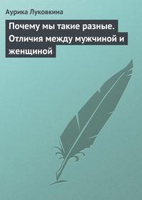 Луковкина, Аурика  - Почему мы такие разные. Отличия между мужчиной и женщиной
