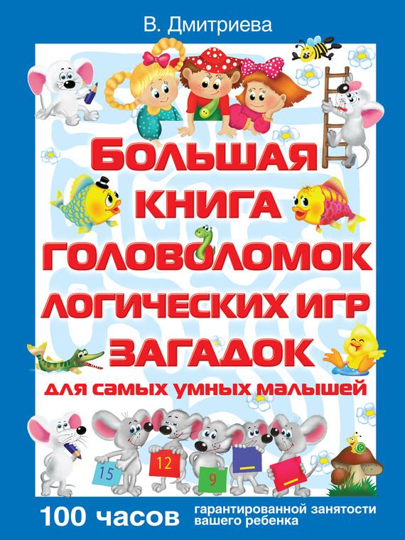 В. Г. Дмитриева Большая книга головоломок, логических игр, загадок для самых умных малышей ISBN: 978-5-271-24974-7 в г дмитриева дневничок настоящей принцессы isbn 978 5 271 25922 7