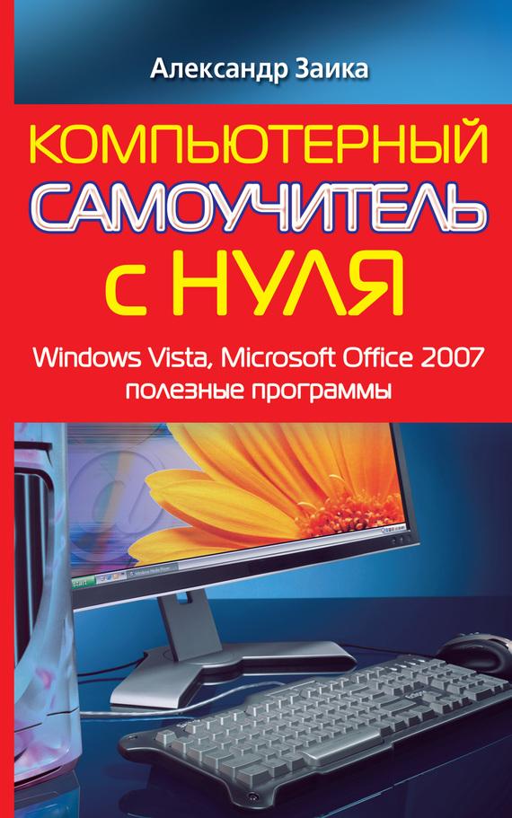 Александр Заика Компьютерный самоучитель с нуля. Windows Vista, Microsoft Office 2007, полезные программы самоучитель полезных программ 6 е изд dvd