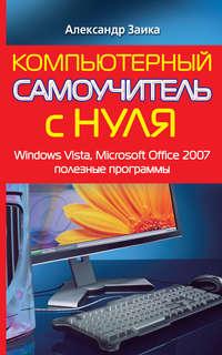 Заика, Александр  - Компьютерный самоучитель с нуля. Windows Vista, Microsoft Office 2007, полезные программы