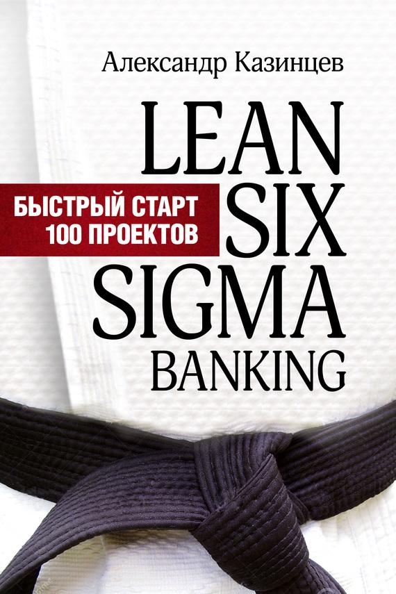 Александр Казинцев Lean Six Sigma Banking. Быстрый старт 100 проектов