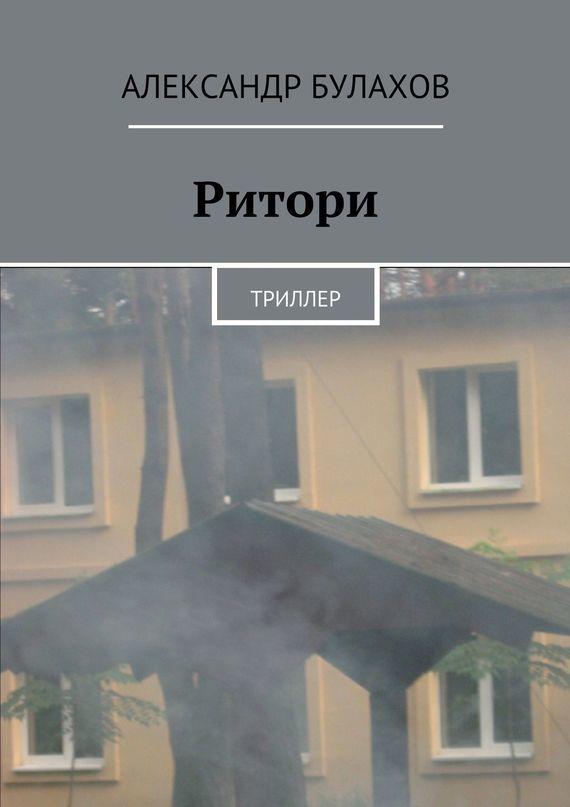 Александр Булахов Ритори ISBN: 978-5-4474-0631-8 александр булахов приют дляживотных триллер