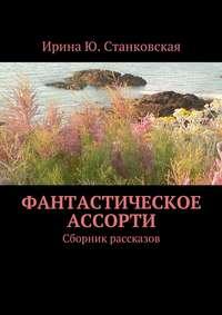 Ирина Ю. Станковская - Фантастическое ассорти. Сборник рассказов