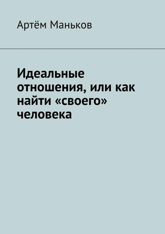 Артём Маньков Идеальные отношения, или как найти «своего» человека