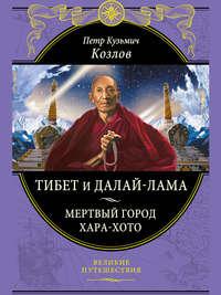 Козлов, Петр Кузьмич  - Тибет и Далай-лама. Мертвый город Хара-Хото