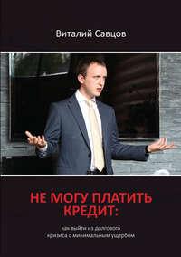 Савцов, Виталий  - Не могу платить кредит. Как выйти из долгового кризиса с минимальным ущербом
