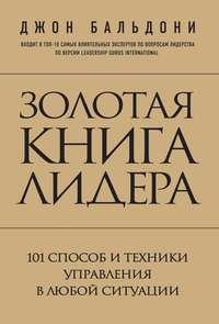 Бальдони, Джон  - Золотая книга лидера. 101 способ и техники управления в любой ситуации