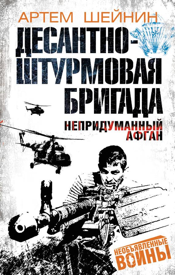 Артем Шейнин Десантно-штурмовая бригада. Непридуманный Афган афган