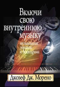 Морено, Джозеф Дж.  - Включи свою внутреннюю музыку. Музыкальная терапия и психодрама