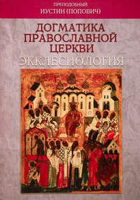 Попович, преподобный Иустин  - Догматика Православной Церкви. Экклесиология