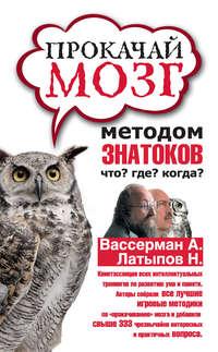 Гаврилов, Дмитрий  - Прокачай мозг методом знатоков «Что? Где? Когда?»