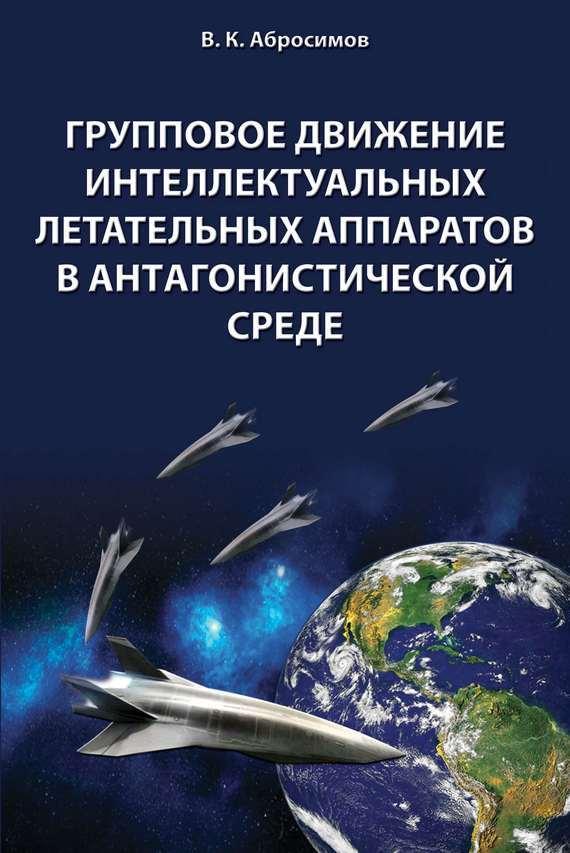 В. К. Абросимов Групповое движение интеллектуальных летательных аппаратов в антaгонистической среде александр беляев средства выведения космических летательных аппаратов