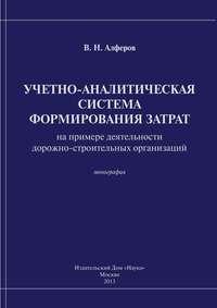 Алферов, В. Н.  - Учетно-аналитическая система формирования затрат (на примере деятельности дорожно-строительных организаций)