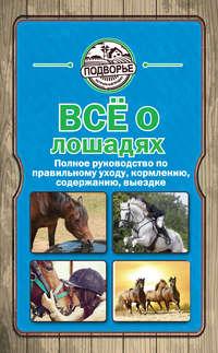 Скрипник, Игорь  - Все о лошадях. Полное руководство по правильному уходу, кормлению, содержанию, выездке