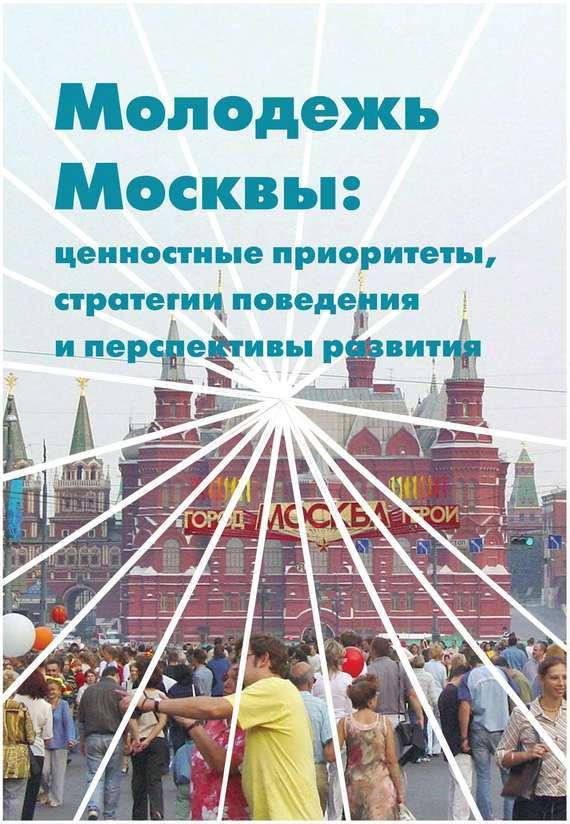 Молодежь Москвы. Ценностные приоритеты, стратегии поведения и перспективы развития