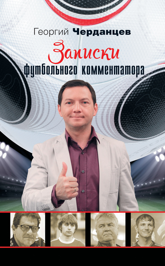 Георгий Черданцев Записки футбольного комментатора