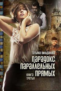 Вильданова, Татьяна  - Парадокс параллельных прямых. Книга третья