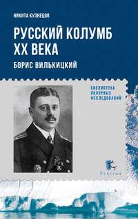 Кузнецов, Н. А.  - Русский Колумб ХХ века. Борис Вилькицкий