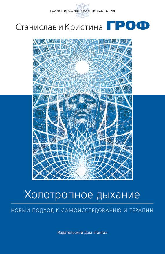 Станислав Гроф Холотропное дыхание. Новый подход к самоисследованию и терапии холотропное дыхание новый подход к самоисследованию и терапии