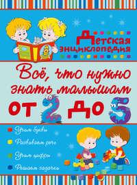 Попова, Ирина  - Всё, что нужно знать малышам от 2 до 5 лет. Детская энциклопедия
