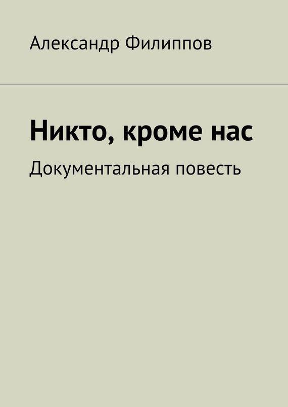 Александр Филиппов Никто, кроме нас. Документальная повесть александр филиппов вся политика хрестоматия
